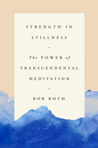 Strength in Stillness—The Power of Transcendental Meditation by Bob Roth